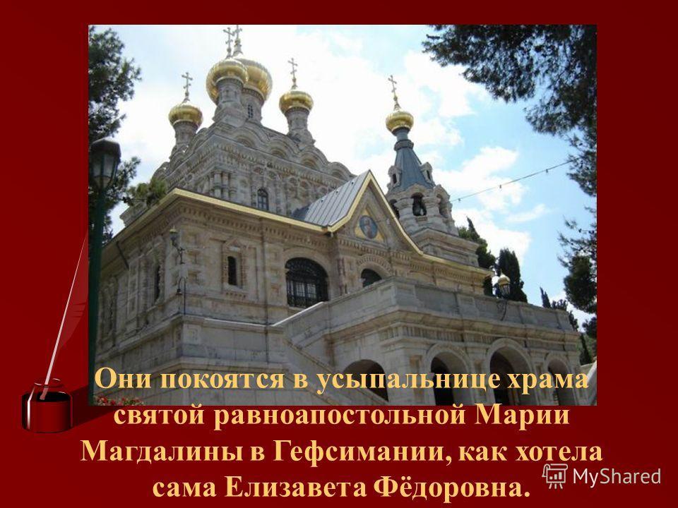 Они покоятся в усыпальнице храма святой равноапостольной Марии Магдалины в Гефсимании, как хотела сама Елизавета Фёдоровна.