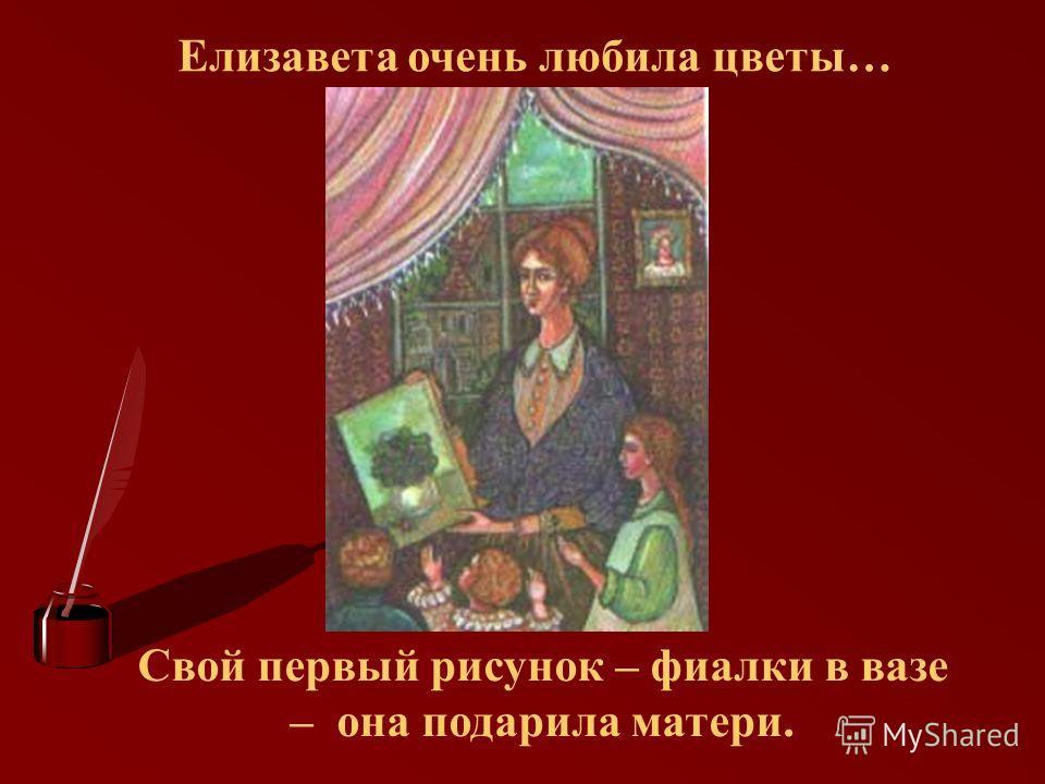 Елизавета очень любила цветы… Свой первый рисунок – фиалки в вазе – она подарила матери.