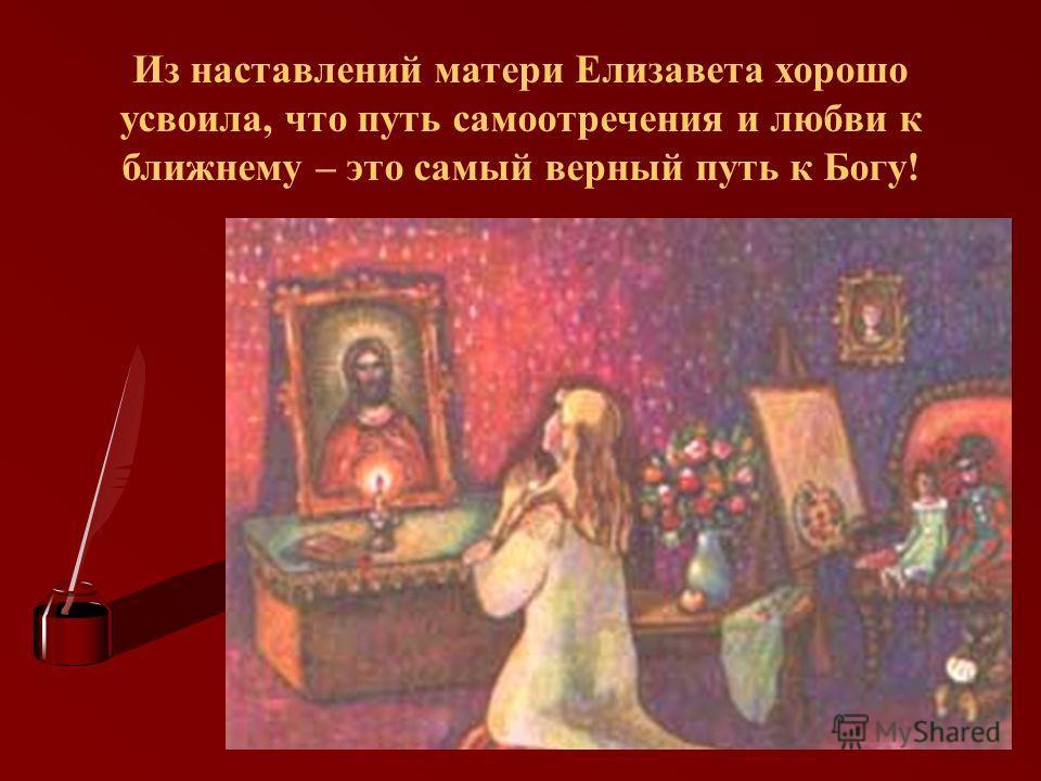 Из наставлений матери Елизавета хорошо усвоила, что путь самоотречения и любви к ближнему – это самый верный путь к Богу!