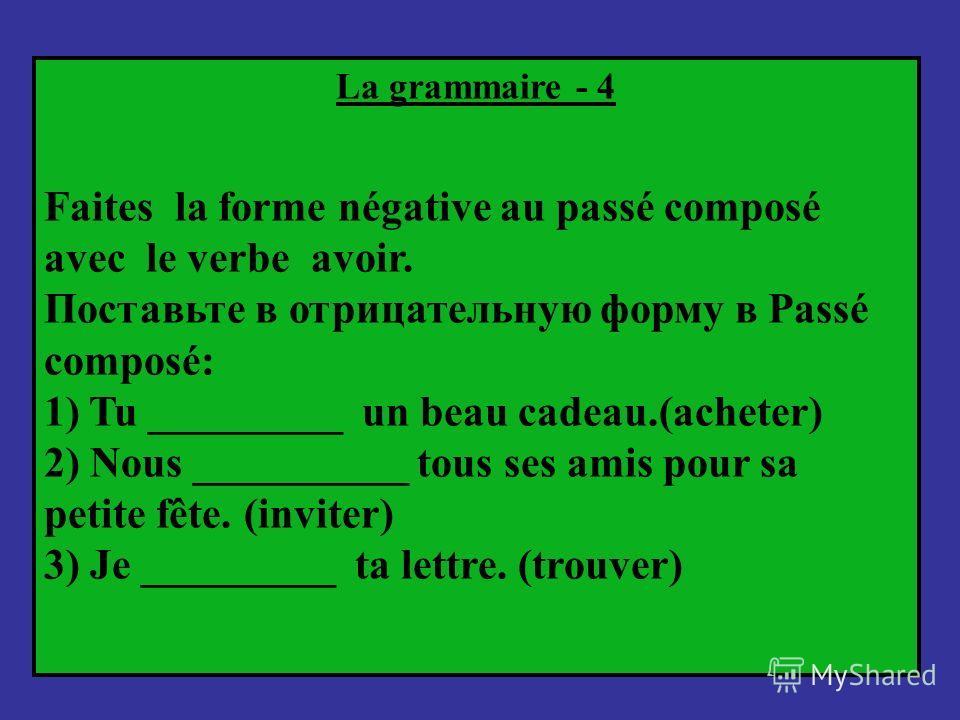 La grammaire - 4 Faites la forme négative au passé composé avec le verbe avoir. Поставьте в отрицательную форму в Passé composé: 1) Tu _________ un beau cadeau.(acheter) 2) Nous __________ tous ses amis pour sa petite fête. (inviter) 3) Je _________