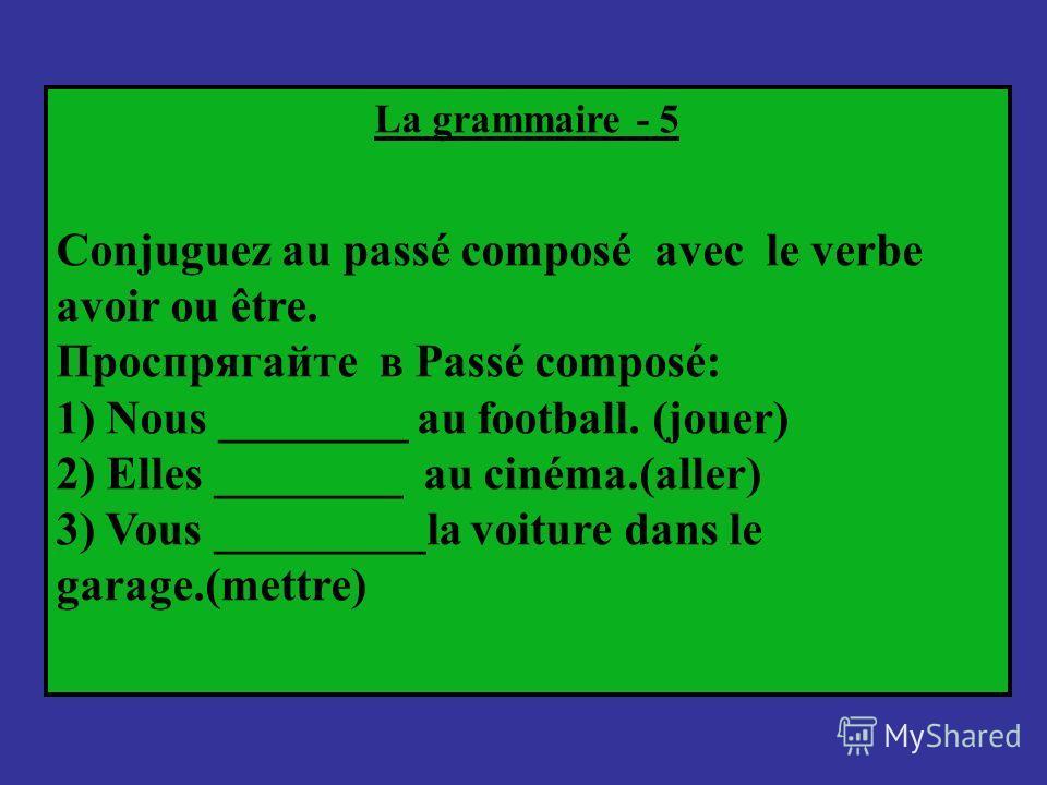 La grammaire - 5 Conjuguez au passé composé avec le verbe avoir ou être. Проспрягайте в Passé composé: 1) Nous ________ au football. (jouer) 2) Elles ________ au cinéma.(aller) 3) Vous _________la voiture dans le garage.(mettre)