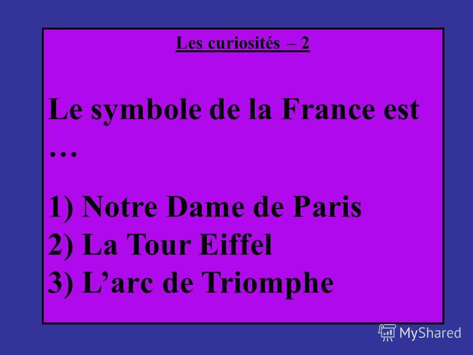 Les curiosités – 2 Le symbole de la France est … 1) Notre Dame de Paris 2) La Tour Eiffel 3) Larс de Triomphe