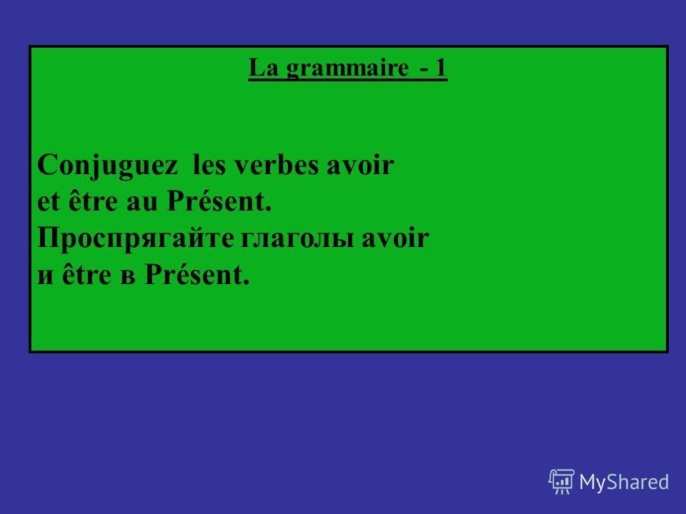 La grammaire - 1 Conjuguez les verbes avoir et être au Présent. Проспрягайте глаголы avoir и être в Présent.