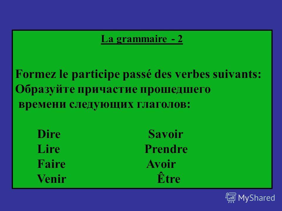 La grammaire - 2 Formez le participe passé des verbes suivants: Образуйте причастие прошедшего времени следующих глаголов: Dire Savoir Lire Prendre Faire Avoir Venir Être