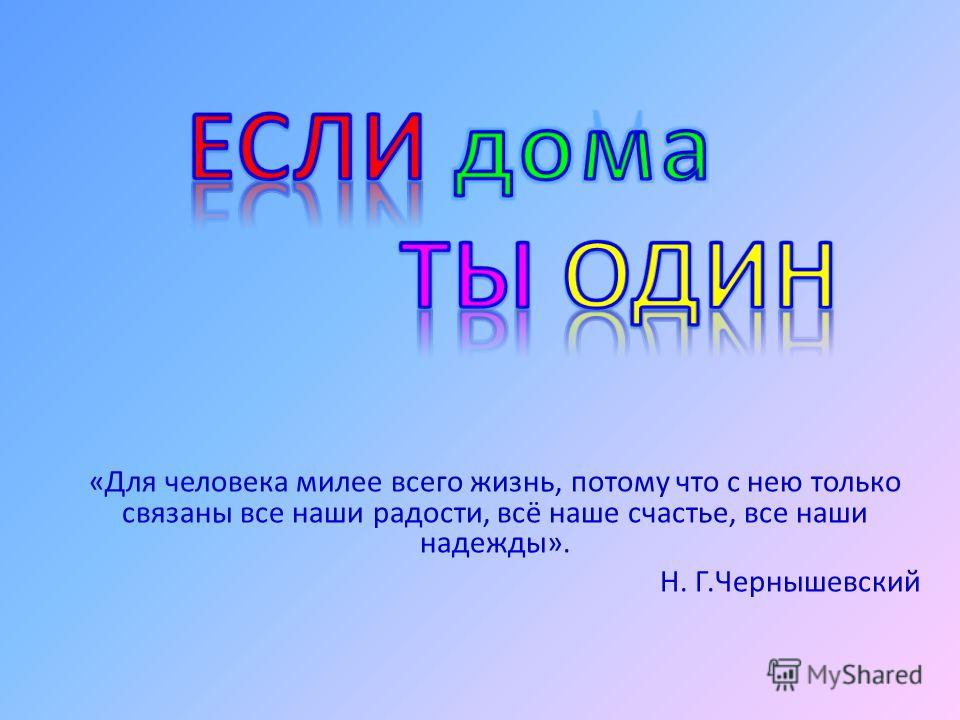 «Для человека милее всего жизнь, потому что с нею только связаны все наши радости, всё наше счастье, все наши надежды». Н. Г.Чернышевский