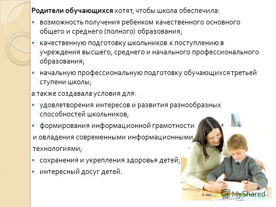 Родители обучающихся хотят, чтобы школа обеспечила : возможность получения ребенком качественного основного общего и среднего ( полного ) образования ; качественную подготовку школьников к поступлению в учреждения высшего, среднего и начального профе