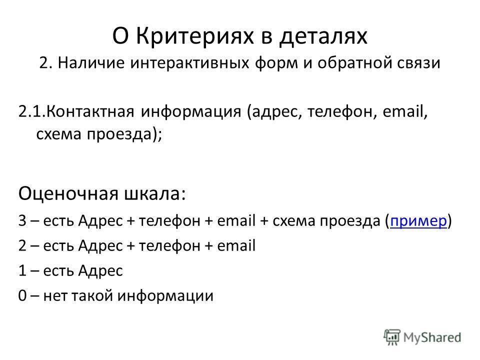 О Критериях в деталях 2. Наличие интерактивных форм и обратной связи 2.1.Контактная информация (адрес, телефон, email, схема проезда); Оценочная шкала: 3 – есть Адрес + телефон + email + схема проезда (пример)пример 2 – есть Адрес + телефон + email 1