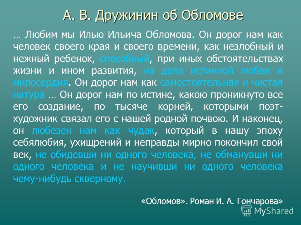 … Любим мы Илью Ильича Обломова. Он дорог нам как человек своего края и своего времени, как незлобный и нежный ребенок, способный, при иных обстоятельствах жизни и ином развития, на дела истинной любви и милосердия. Он дорог нам как самостоятельная и