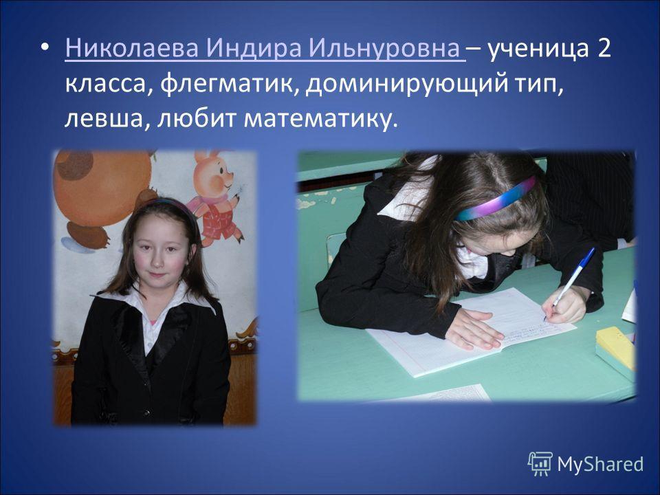 Николаева Индира Ильнуровна – ученица 2 класса, флегматик, доминирующий тип, левша, любит математику. Николаева Индира Ильнуровна