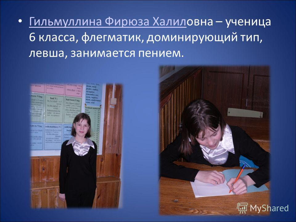 Гильмуллина Фирюза Халиловна – ученица 6 класса, флегматик, доминирующий тип, левша, занимается пением. Гильмуллина Фирюза Халил