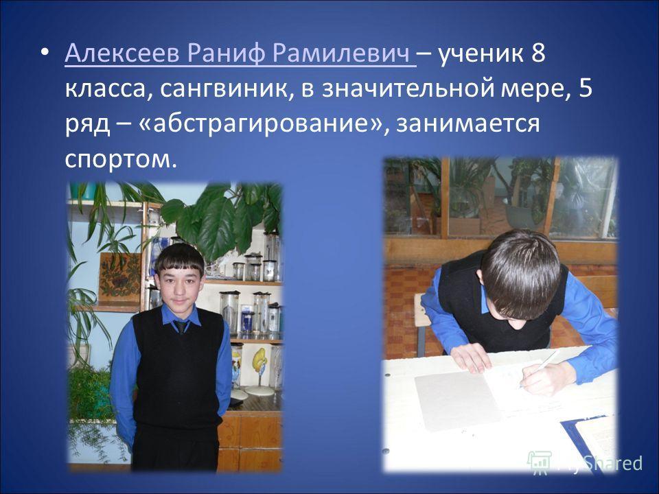 Алексеев Раниф Рамилевич – ученик 8 класса, сангвиник, в значительной мере, 5 ряд – «абстрагирование», занимается спортом. Алексеев Раниф Рамилевич