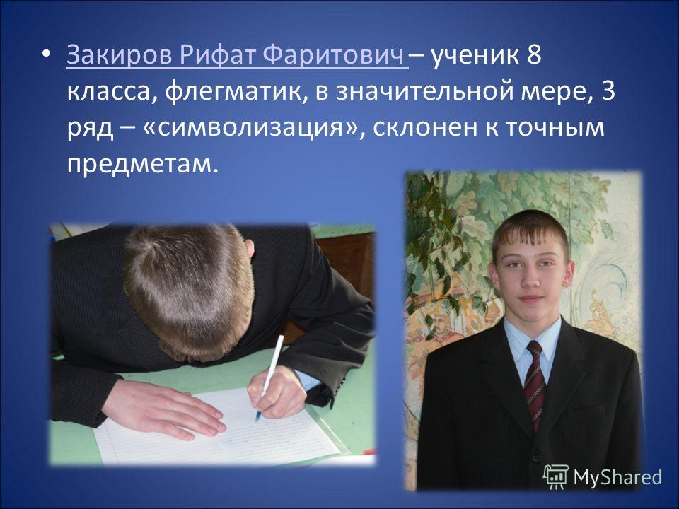Закиров Рифат Фаритович – ученик 8 класса, флегматик, в значительной мере, 3 ряд – «символизация», склонен к точным предметам. Закиров Рифат Фаритович