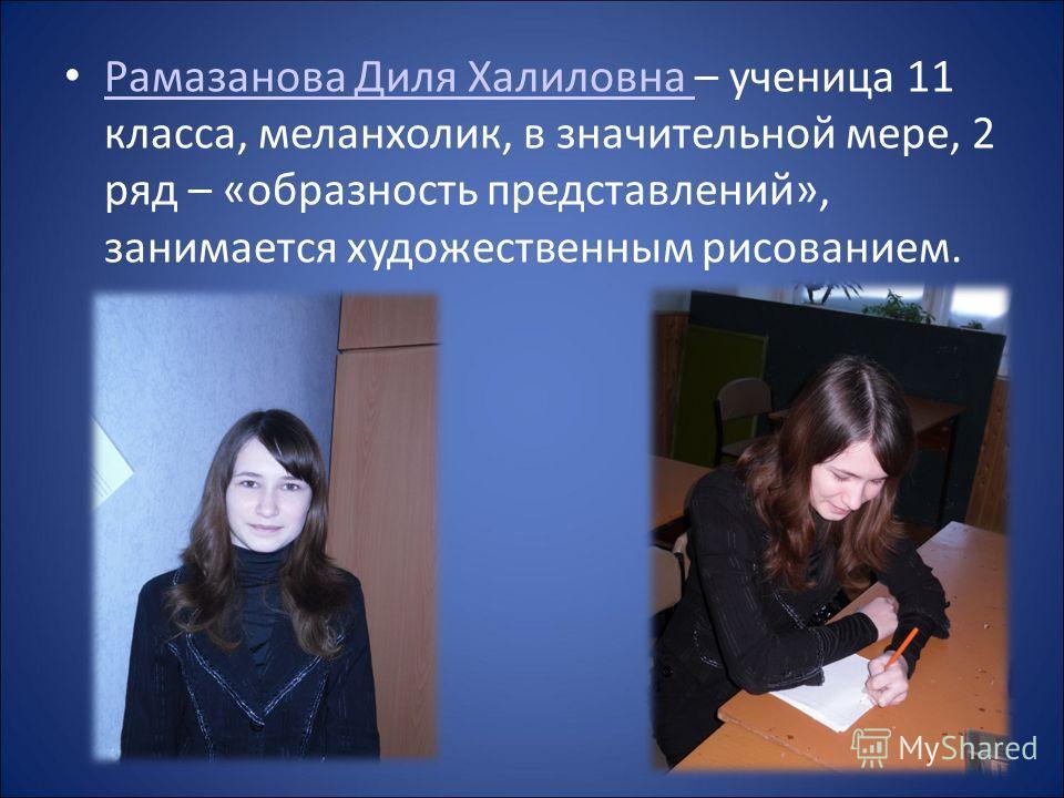 Рамазанова Диля Халиловна – ученица 11 класса, меланхолик, в значительной мере, 2 ряд – «образность представлений», занимается художественным рисованием. Рамазанова Диля Халиловна