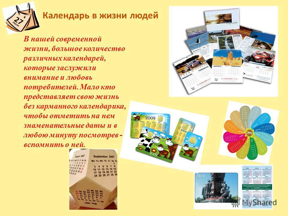 Календарь в жизни людей В нашей современной жизни, большое количество различных календарей, которые заслужили внимание и любовь потребителей. Мало кто представляет свою жизнь без карманного календарика, чтобы отметить на нем знаменательные даты и в л