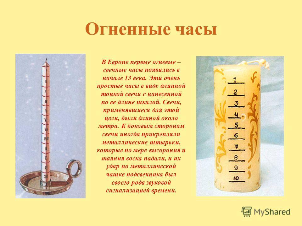 Огненные часы В Европе первые огневые – свечные часы появились в начале 13 века. Эти очень простые часы в виде длинной тонкой свечи с нанесенной по ее длине шкалой. Свечи, применявшиеся для этой цели, были длиной около метра. К боковым сторонам свечи