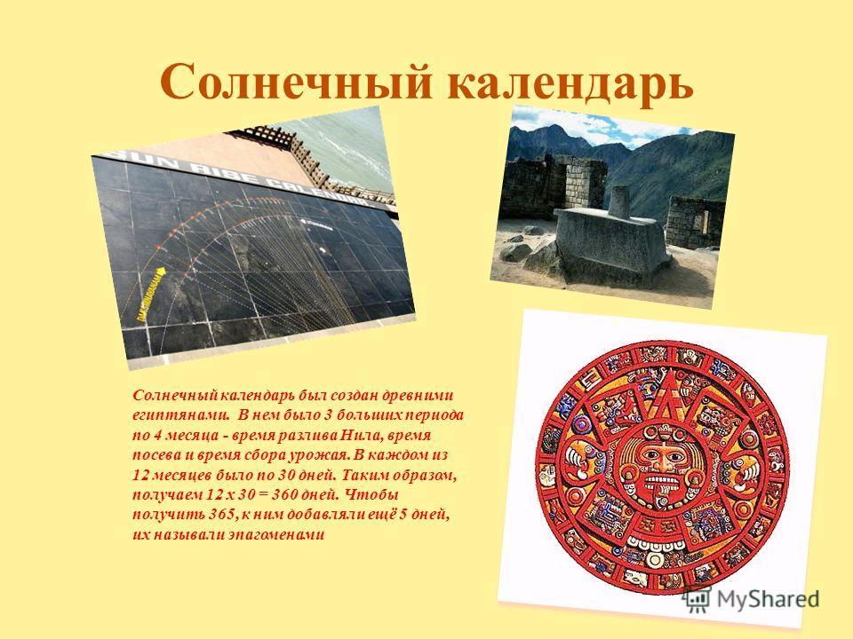 Солнечный календарь Солнечный календарь был создан древними египтянами. В нем было 3 больших периода по 4 месяца - время разлива Нила, время посева и время сбора урожая. В каждом из 12 месяцев было по 30 дней. Таким образом, получаем 12 x 30 = 360 дн