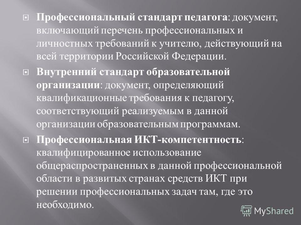 Профессиональный стандарт педагога : документ, включающий перечень профессиональных и личностных требований к учителю, действующий на всей территории Российской Федерации. Внутренний стандарт образовательной организации : документ, определяющий квали