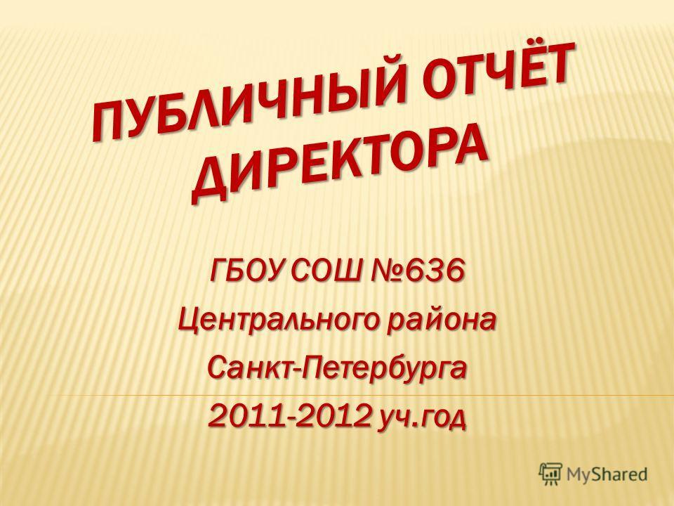ПУБЛИЧНЫЙ ОТЧЁТ ДИРЕКТОРА ГБОУ СОШ 636 Центрального района Санкт-Петербурга 2011-2012 уч.год