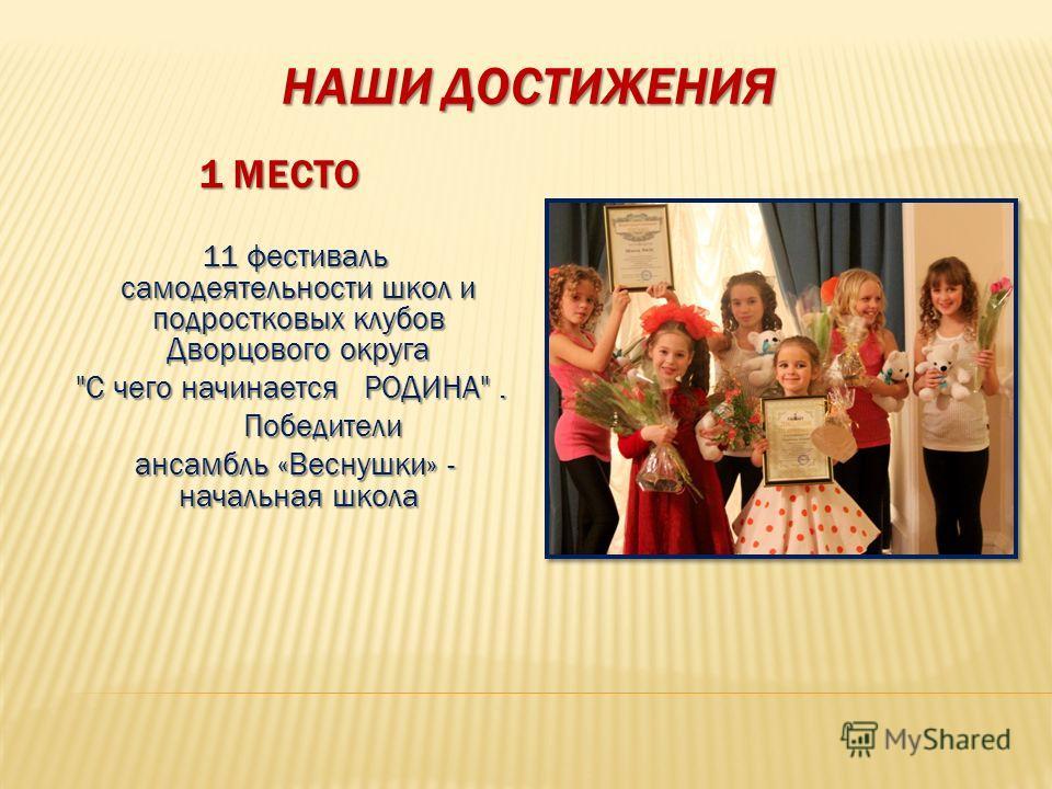 НАШИ ДОСТИЖЕНИЯ 1 МЕСТО 11 фестиваль самодеятельности школ и подростковых клубов Дворцового округа