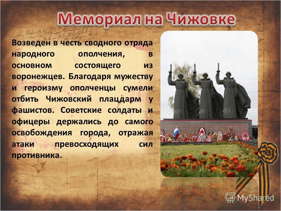Возведен в честь сводного отряда народного ополчения, в основном состоящего из воронежцев. Благодаря мужеству и героизму ополченцы сумели отбить Чижовский плацдарм у фашистов. Советские солдаты и офицеры держались до самого освобождения города, отраж