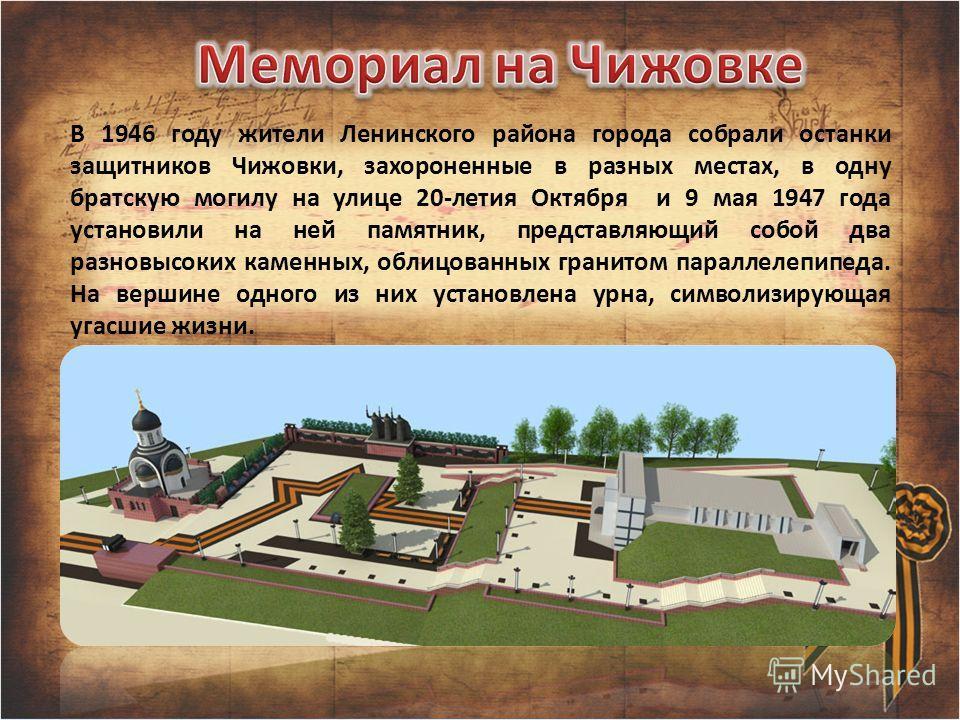 В 1946 году жители Ленинского района города собрали останки защитников Чижовки, захороненные в разных местах, в одну братскую могилу на улице 20-летия Октября и 9 мая 1947 года установили на ней памятник, представляющий собой два разновысоких каменны
