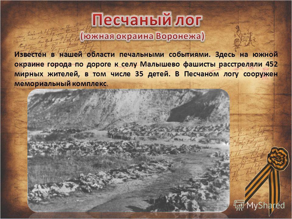Известен в нашей области печальными событиями. Здесь на южной окраине города по дороге к селу Малышево фашисты расстреляли 452 мирных жителей, в том числе 35 детей. В Песчаном логу сооружен мемориальный комплекс.