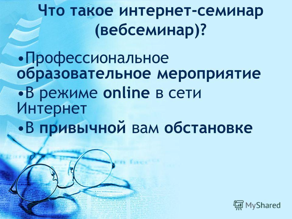 Что такое интернет-семинар (вебсеминар)? Профессиональное образовательное мероприятие В режиме online в сети Интернет В привычной вам обстановке