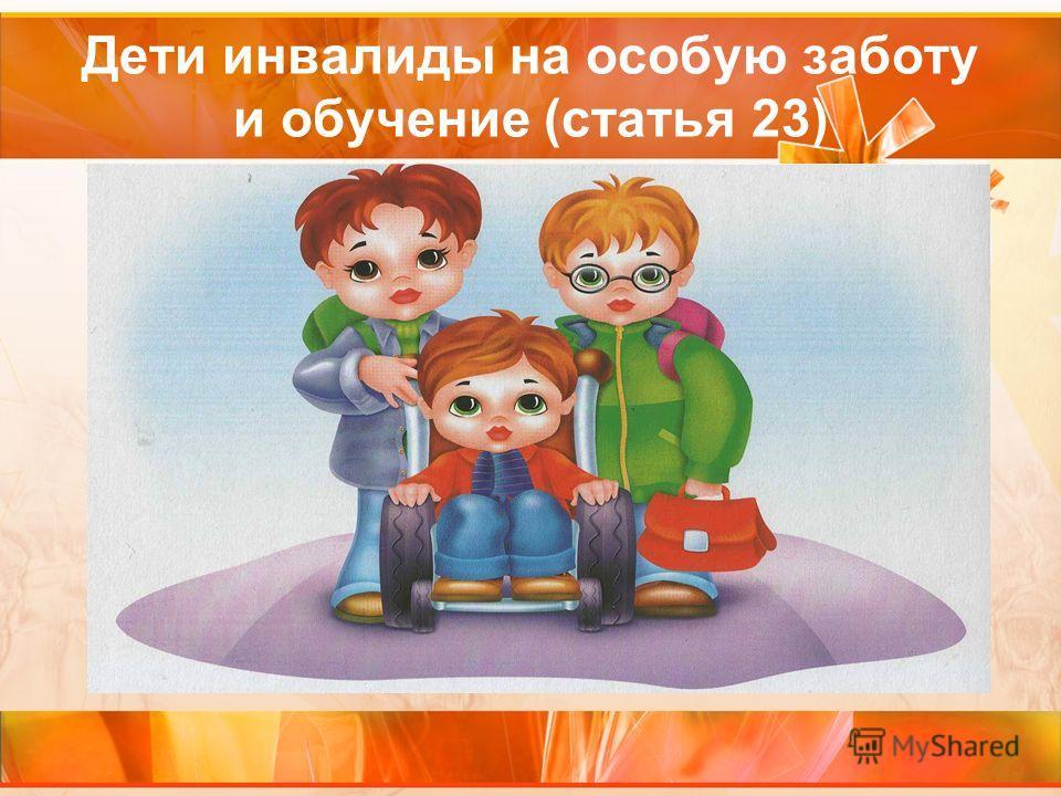 Дети инвалиды на особую заботу и обучение (статья 23)