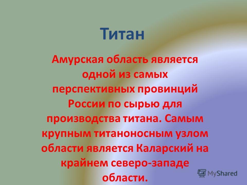 Амурская область является одной из самых перспективных провинций России по сырью для производства титана. Самым крупным титаноносным узлом области является Каларский на крайнем северо-западе области.