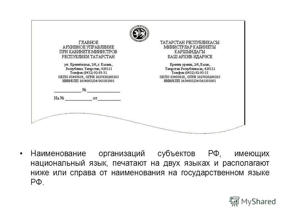 Наименование организаций субъектов РФ, имеющих национальный язык, печатают на двух языках и располагают ниже или справа от наименования на государственном языке РФ.