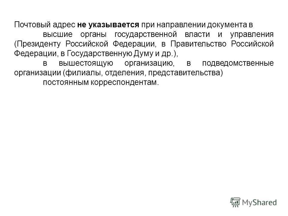 Почтовый адрес не указывается при направлении документа в высшие органы государственной власти и управления (Президенту Российской Федерации, в Правительство Российской Федерации, в Государственную Думу и др.), в вышестоящую организацию, в подведомст