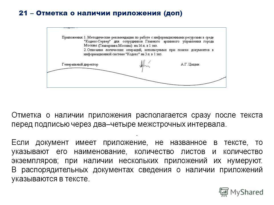 21 – Отметка о наличии приложения (доп) Отметка о наличии приложения располагается сразу после текста перед подписью через два–четыре межстрочных интервала.. Если документ имеет приложение, не названное в тексте, то указывают его наименование, количе