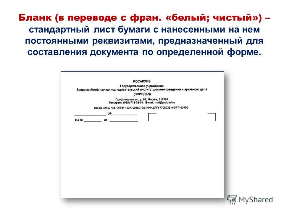 Бланк (в переводе с фран. «белый; чистый») – стандартный лист бумаги с нанесенными на нем постоянными реквизитами, предназначенный для составления документа по определенной форме.