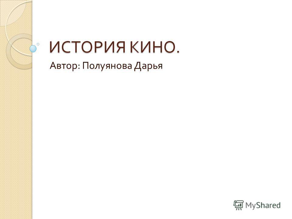 ИСТОРИЯ КИНО. Автор : Полуянова Дарья