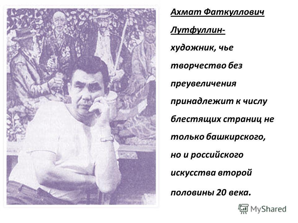 Ахмат Фаткуллович Лутфуллин- художник, чье творчество без преувеличения принадлежит к числу блестящих страниц не только башкирского, но и российского искусства второй половины 20 века.