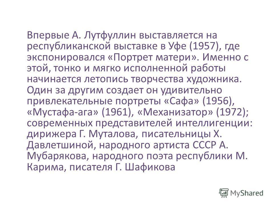 Впервые А. Лутфуллин выставляется на республиканской выставке в Уфе (1957), где экспонировался «Портрет матери». Именно с этой, тонко и мягко исполненной работы начинается летопись творчества художника. Один за другим создает он удивительно привлекат