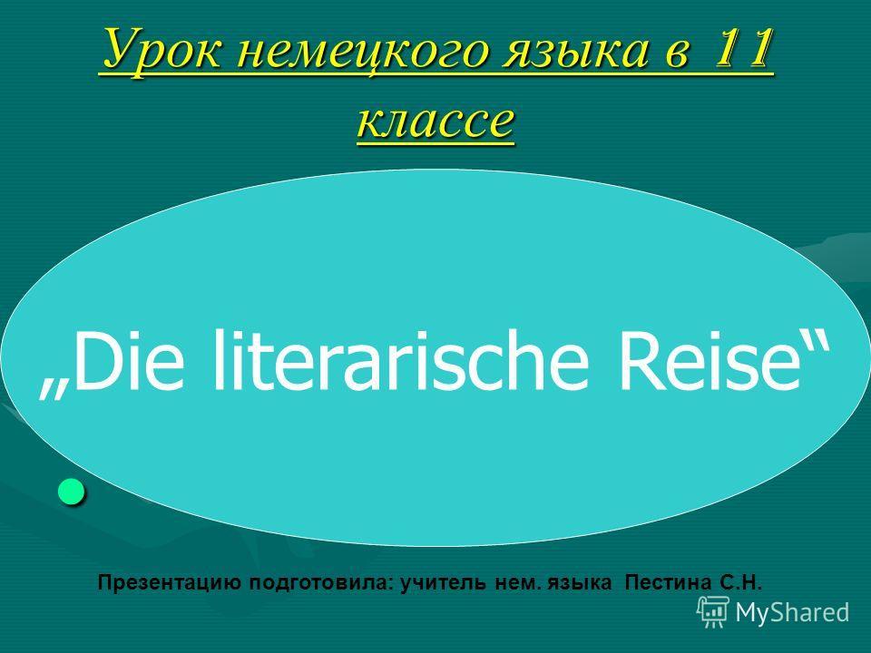 Урок немецкого языка в 11 классе Die literarische Reise Презентацию подготовила: учитель нем. языка Пестина С.Н.
