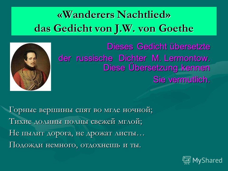 «Wanderers Nachtlied» das Gedicht von J.W. von Goethe Dieses Gedicht übersetzte Dieses Gedicht übersetzte der russische Dichter M. Lermontow. Diese Űbersetzung kennen der russische Dichter M. Lermontow. Diese Űbersetzung kennen Sie vermutlich. Горные
