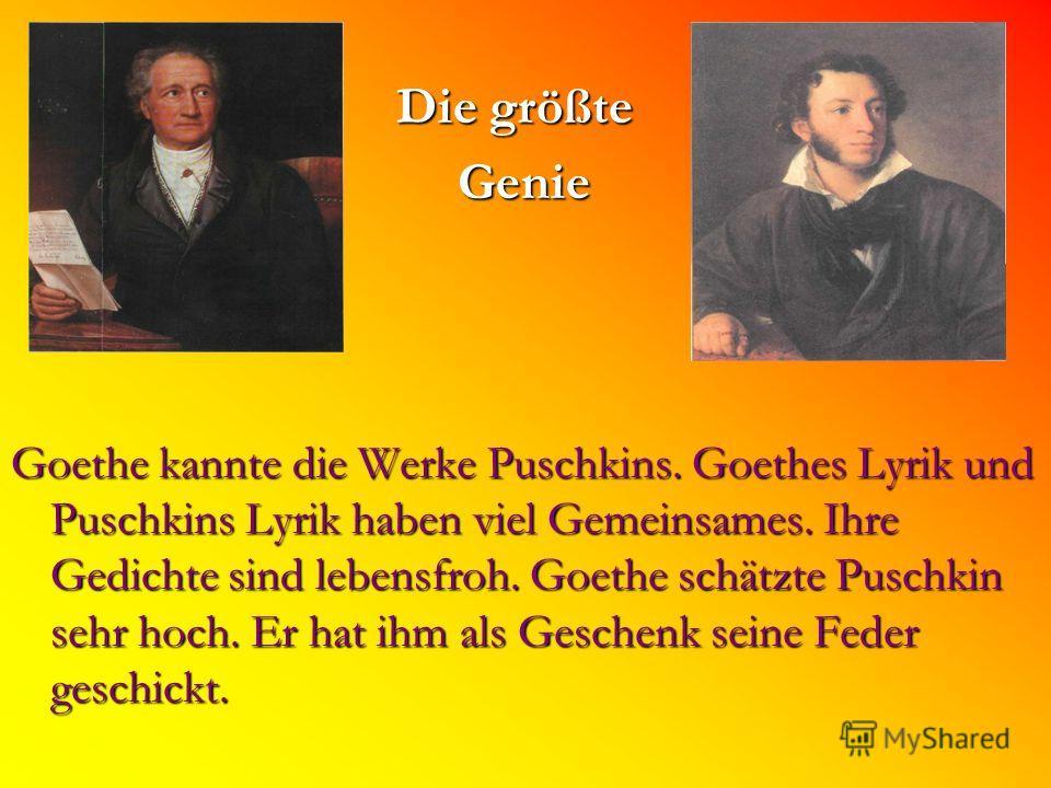 Die größte Die größte Genie Genie Goethe kannte die Werke Puschkins. Goethes Lyrik und Puschkins Lyrik haben viel Gemeinsames. Ihre Gedichte sind lebensfroh. Goethe schätzte Puschkin sehr hoch. Er hat ihm als Geschenk seine Feder geschickt.