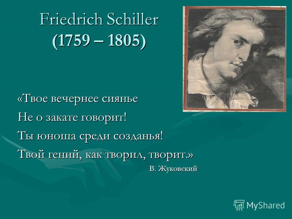 Friedrich Schiller (1759 – 1805) «Твое вечернее сиянье Не о закате говорит! Ты юноша среди созданья! Твой гений, как творил, творит.» В. Жуковский В. Жуковский