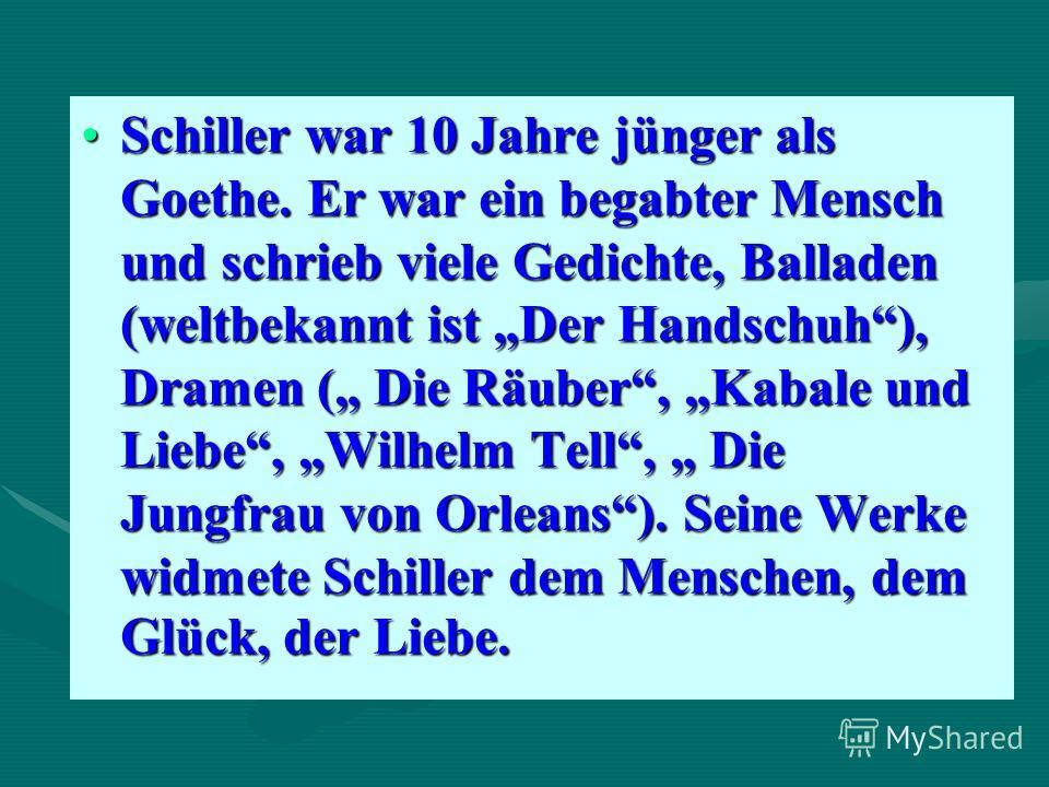 Schiller war 10 Jahre jünger als Goethe. Er war ein begabter Mensch und schrieb viele Gedichte, Balladen (weltbekannt ist Der Handschuh), Dramen ( Die Räuber, Kabale und Liebe, Wilhelm Tell, Die Jungfrau von Orleans). Seine Werke widmete Schiller dem