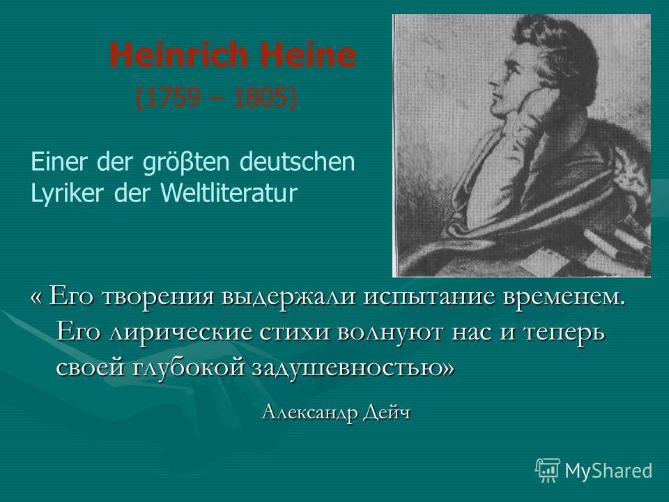 Heinrich Heine (1759 – 1805) Einer der gröβten deutschen Lyriker der Weltliteratur « Его творения выдержали испытание временем. Его лирические стихи волнуют нас и теперь своей глубокой задушевностью» Александр Дейч Александр Дейч