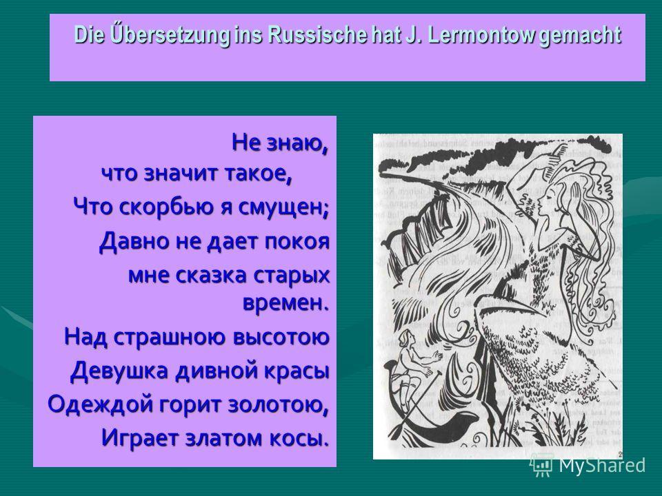 Die Űbersetzung ins Russische hat J. Lermontow gemacht Не знаю, что значит такое, Не знаю, что значит такое, Что скорбью я смущен; Что скорбью я смущен; Давно не дает покоя мне сказка старых времен. Над страшною высотою Девушка дивной красы Одеждой г