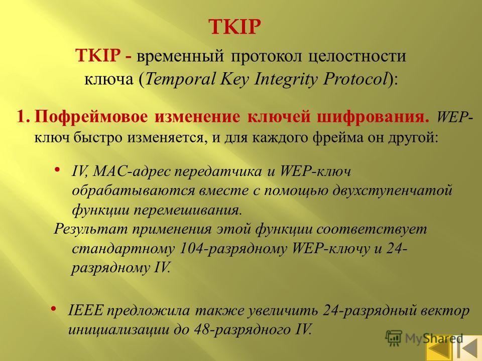 TKIP TKIP - временный протокол целостности ключа ( Temporal Key Integrity Protocol ): 1.Пофреймовое изменение ключей шифрования. WEP - ключ быстро изменяется, и для каждого фрейма он другой : IV, MAC- адрес передатчика и WEP- ключ обрабатываются вмес