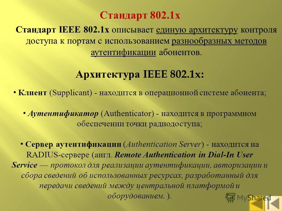 Стандарт 802.1 х Стандарт IEEE 802.1x описывает единую архитектуру контроля доступа к портам с использованием разнообразных методов аутентификации абонентов. Архитектура IEEE 802.1x: Клиент (Supplicant) - находится в операционной системе абонента ; А