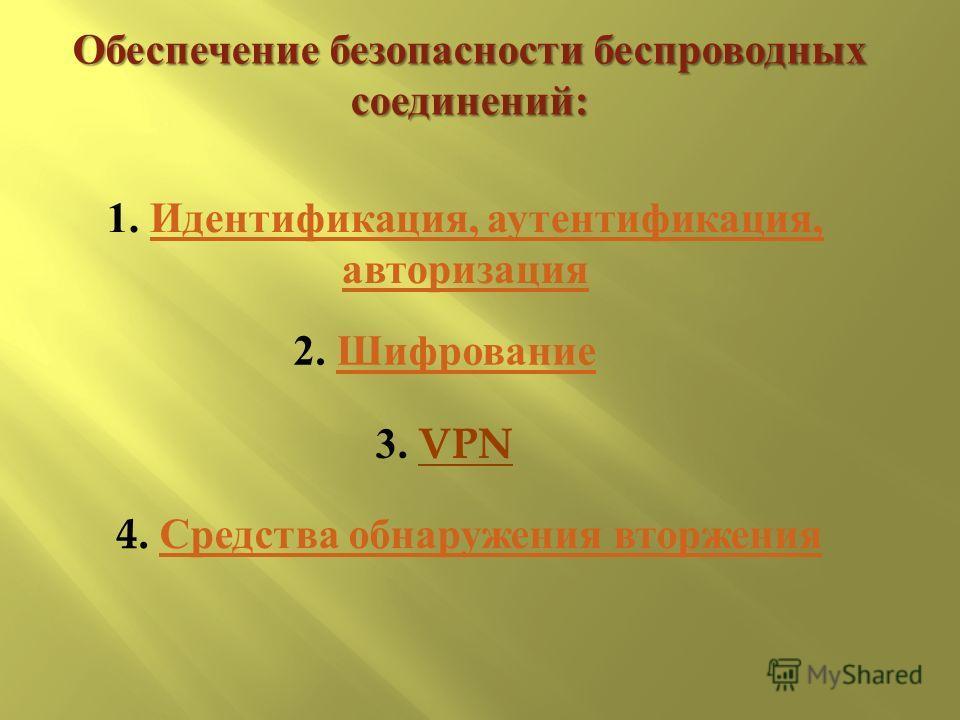 Обеспечение безопасности беспроводных соединений : 1. Идентификация, аутентификация, авторизация Идентификация, аутентификация, авторизация 2. Шифрование Шифрование 3. VPN 4. Средства обнаружения вторжения Средства обнаружения вторжения