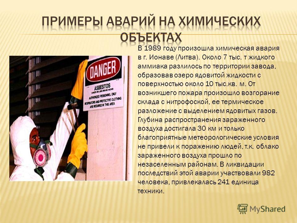 В 1989 году произошла химическая авария в г. Ионаве (Литва). Около 7 тыс. т жидкого аммиака разлилось по территории завода, образовав озеро ядовитой жидкости с поверхностью около 10 тыс.кв. м. От возникшего пожара произошло возгорание склада с нитроф