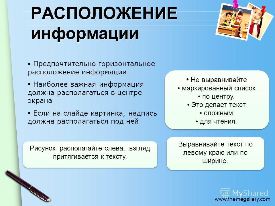 www.themegallery.com РАСПОЛОЖЕНИЕ информации Предпочтительно горизонтальное расположение информации Наиболее важная информация должна располагаться в центре экрана Если на слайде картинка, надпись должна располагаться под ней Не выравнивайте маркиров