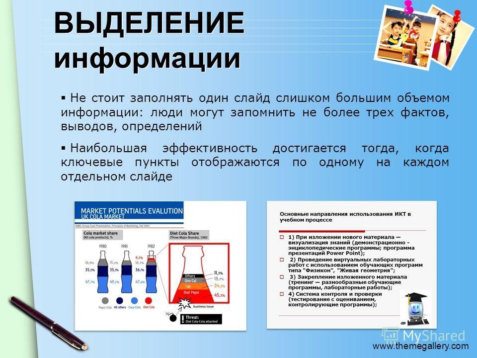 www.themegallery.com ВЫДЕЛЕНИЕ информации Не стоит заполнять один слайд слишком большим объемом информации: люди могут запомнить не более трех фактов, выводов, определений Наибольшая эффективность достигается тогда, когда ключевые пункты отображаются