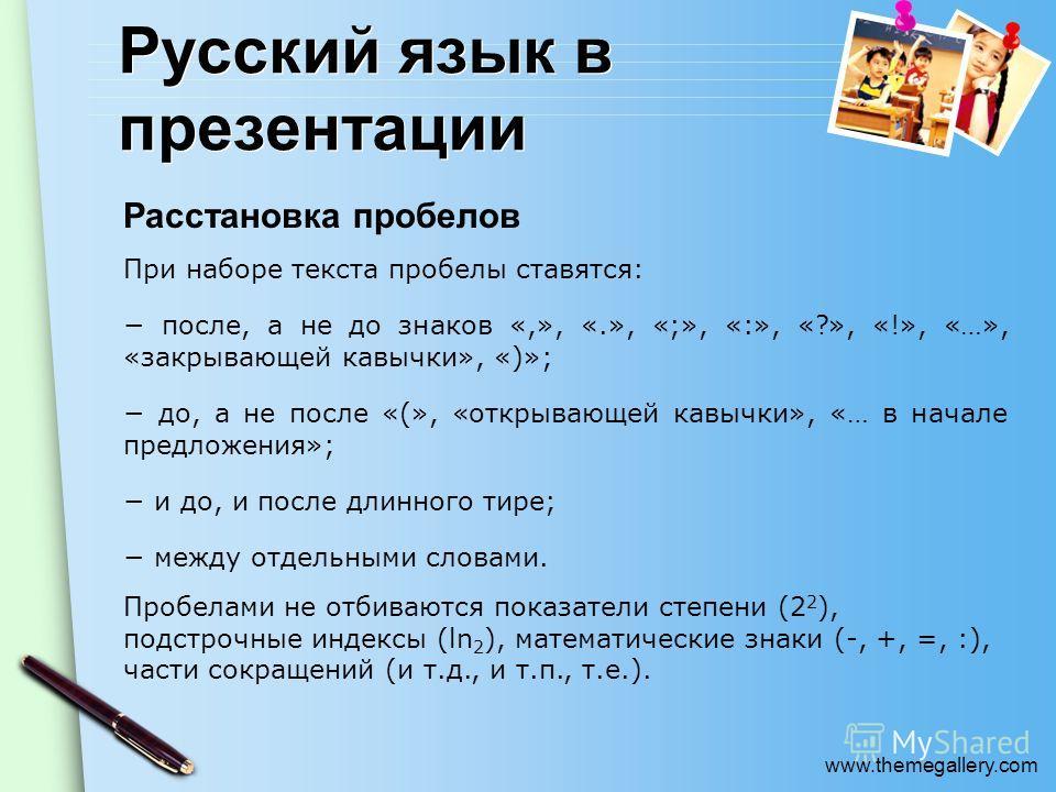 www.themegallery.com Русский язык в презентации Расстановка пробелов При наборе текста пробелы ставятся: после, а не до знаков «,», «.», «;», «:», «?», «!», «…», «закрывающей кавычки», «)»; до, а не после «(», «открывающей кавычки», «… в начале предл